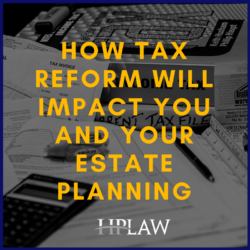 How Tax Reform Will Impact You And Your Estate Planning